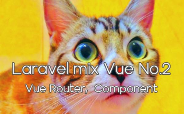 Laravel mix vue No.2 - Vue Router, Component - Vueルータの設定とコンポネント作成