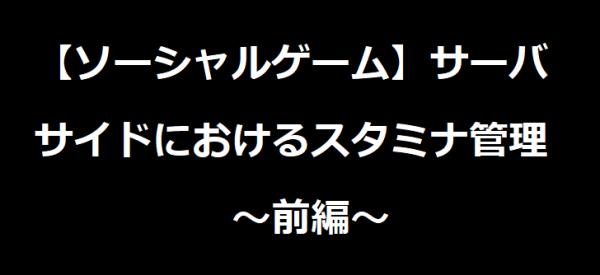 【ソーシャルゲーム】サーバサイドにおけるスタミナ管理【前編】