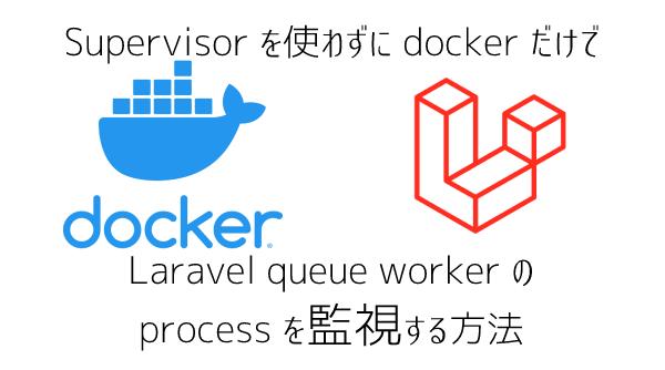 Docker だけで supervisor を使わずにお手軽に Laravel queue worker を監視するたった一つの冴えた方法